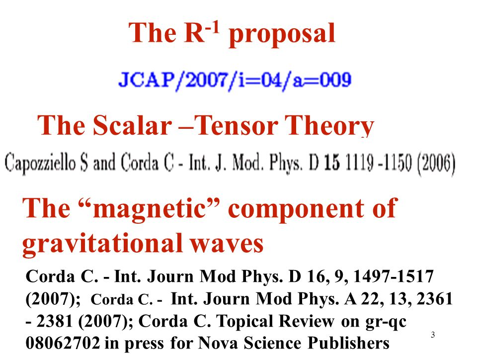3 The R -1 proposal The Scalar –Tensor Theory The magnetic component of gravitational waves Corda C. - Int. Journ Mod Phys. D 16, 9, 1497-1517 (2007);