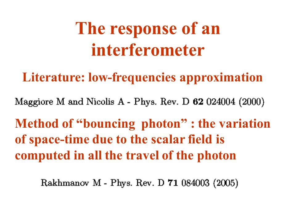 The response of an interferometer Literature: low-frequencies approximation Method of bouncing photon : the variation of space-time due to the scalar field is computed in all the travel of the photon