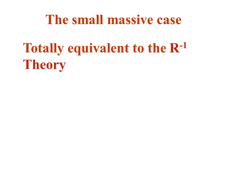 The small massive case Totally equivalent to the R -1 Theory