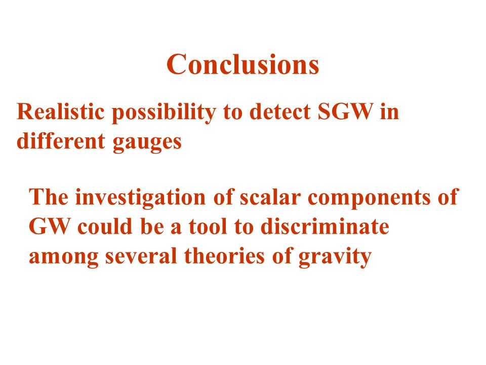 Conclusions Realistic possibility to detect SGW in different gauges The investigation of scalar components of GW could be a tool to discriminate among
