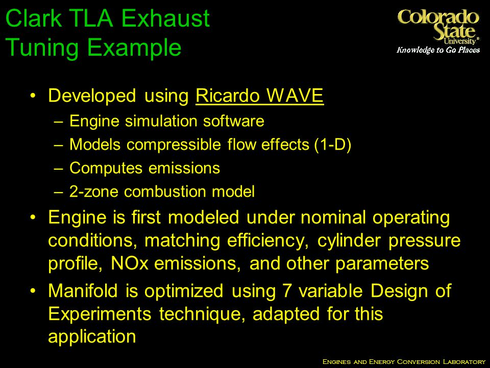 Engines and Energy Conversion Laboratory Developed using Ricardo WAVE –Engine simulation software –Models compressible flow effects (1-D) –Computes emissions –2-zone combustion model Engine is first modeled under nominal operating conditions, matching efficiency, cylinder pressure profile, NOx emissions, and other parameters Manifold is optimized using 7 variable Design of Experiments technique, adapted for this application Clark TLA Exhaust Tuning Example