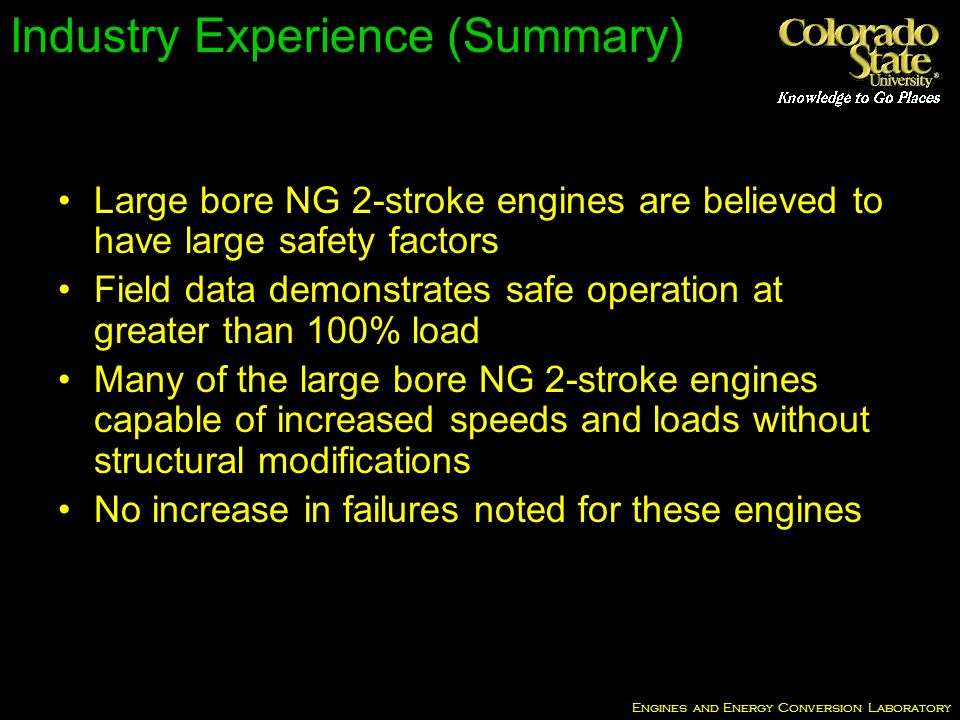 Engines and Energy Conversion Laboratory Industry Experience (Summary) Large bore NG 2-stroke engines are believed to have large safety factors Field data demonstrates safe operation at greater than 100% load Many of the large bore NG 2-stroke engines capable of increased speeds and loads without structural modifications No increase in failures noted for these engines