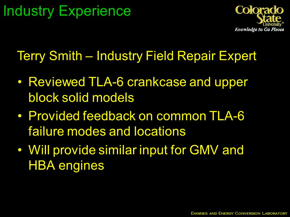 Engines and Energy Conversion Laboratory Industry Experience Reviewed TLA-6 crankcase and upper block solid models Provided feedback on common TLA-6 failure modes and locations Will provide similar input for GMV and HBA engines Terry Smith – Industry Field Repair Expert