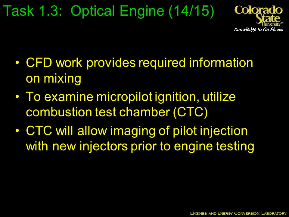 Engines and Energy Conversion Laboratory CFD work provides required information on mixing To examine micropilot ignition, utilize combustion test chamber (CTC) CTC will allow imaging of pilot injection with new injectors prior to engine testing Task 1.3: Optical Engine (14/15)