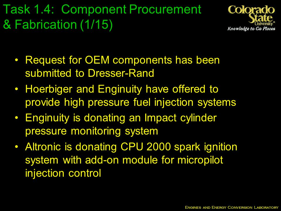Engines and Energy Conversion Laboratory Task 1.4: Component Procurement & Fabrication (1/15) Request for OEM components has been submitted to Dresser-Rand Hoerbiger and Enginuity have offered to provide high pressure fuel injection systems Enginuity is donating an Impact cylinder pressure monitoring system Altronic is donating CPU 2000 spark ignition system with add-on module for micropilot injection control