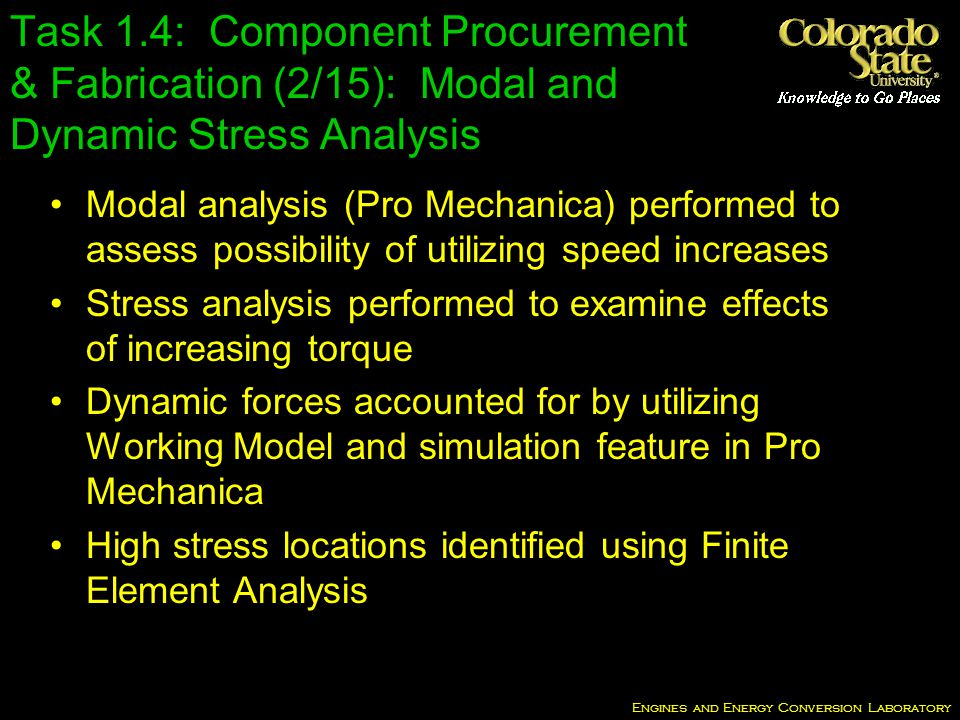 Engines and Energy Conversion Laboratory Task 1.4: Component Procurement & Fabrication (2/15): Modal and Dynamic Stress Analysis Modal analysis (Pro Mechanica) performed to assess possibility of utilizing speed increases Stress analysis performed to examine effects of increasing torque Dynamic forces accounted for by utilizing Working Model and simulation feature in Pro Mechanica High stress locations identified using Finite Element Analysis