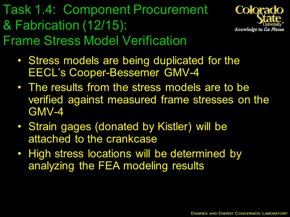 Engines and Energy Conversion Laboratory Task 1.4: Component Procurement & Fabrication (12/15): Frame Stress Model Verification Stress models are being duplicated for the EECLs Cooper-Bessemer GMV-4 The results from the stress models are to be verified against measured frame stresses on the GMV-4 Strain gages (donated by Kistler) will be attached to the crankcase High stress locations will be determined by analyzing the FEA modeling results