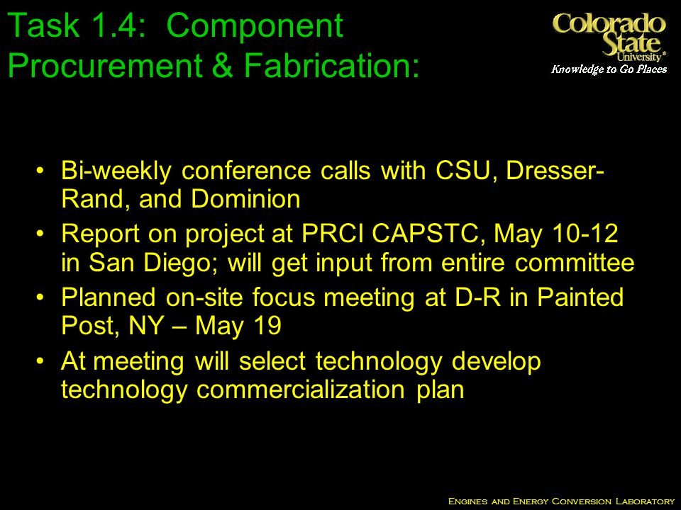 Engines and Energy Conversion Laboratory Bi-weekly conference calls with CSU, Dresser- Rand, and Dominion Report on project at PRCI CAPSTC, May 10-12 in San Diego; will get input from entire committee Planned on-site focus meeting at D-R in Painted Post, NY – May 19 At meeting will select technology develop technology commercialization plan Task 1.4: Component Procurement & Fabrication: