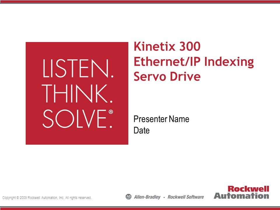 Copyright © 2009 Rockwell Automation, Inc. All rights reserved. Kinetix 300 Ethernet/IP Indexing Servo Drive Presenter Name Date