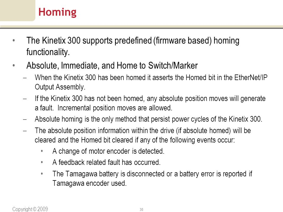 Copyright © 2009 Rockwell Automation, Inc. All rights reserved. 36 Homing The Kinetix 300 supports predefined (firmware based) homing functionality. A