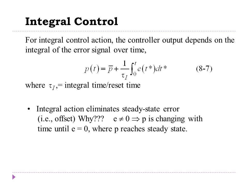 Chapter 8 For integral control action, the controller output depends on the integral of the error signal over time, where,= integral time/reset time I
