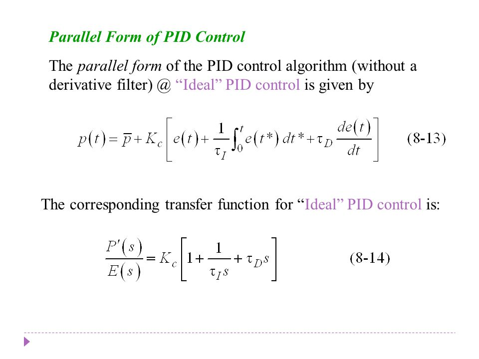 Parallel Form of PID Control The parallel form of the PID control algorithm (without a derivative filter) @ Ideal PID control is given by The correspo