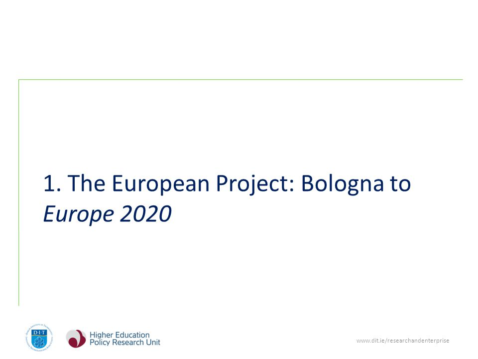 www.dit.ie/researchandenterprise 1. The European Project: Bologna to Europe 2020
