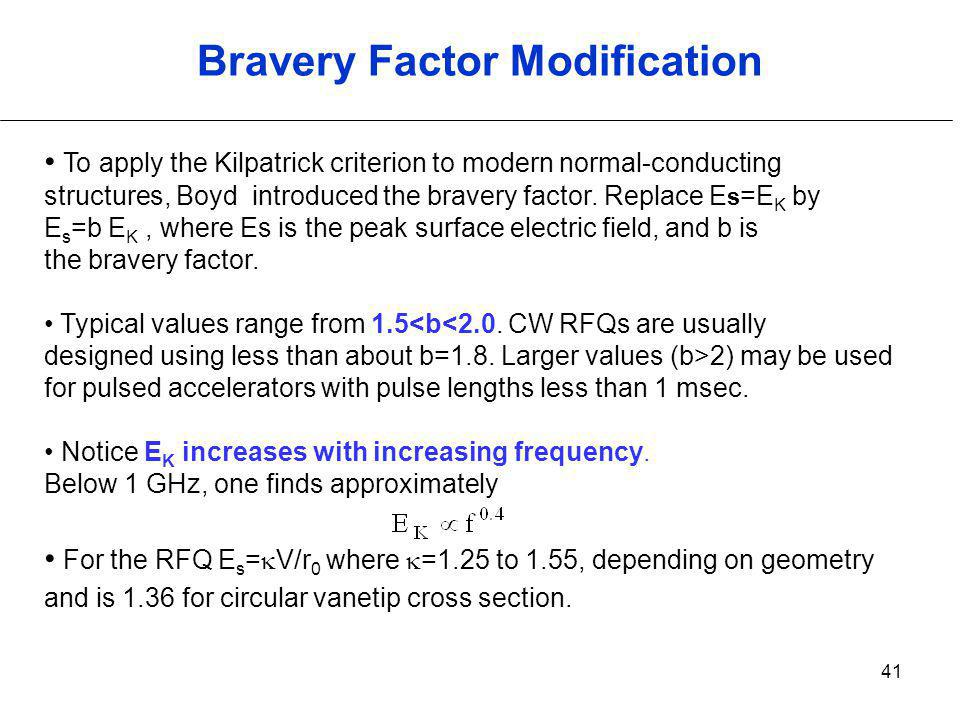 41 Bravery Factor Modification To apply the Kilpatrick criterion to modern normal-conducting structures, Boyd introduced the bravery factor. Replace E