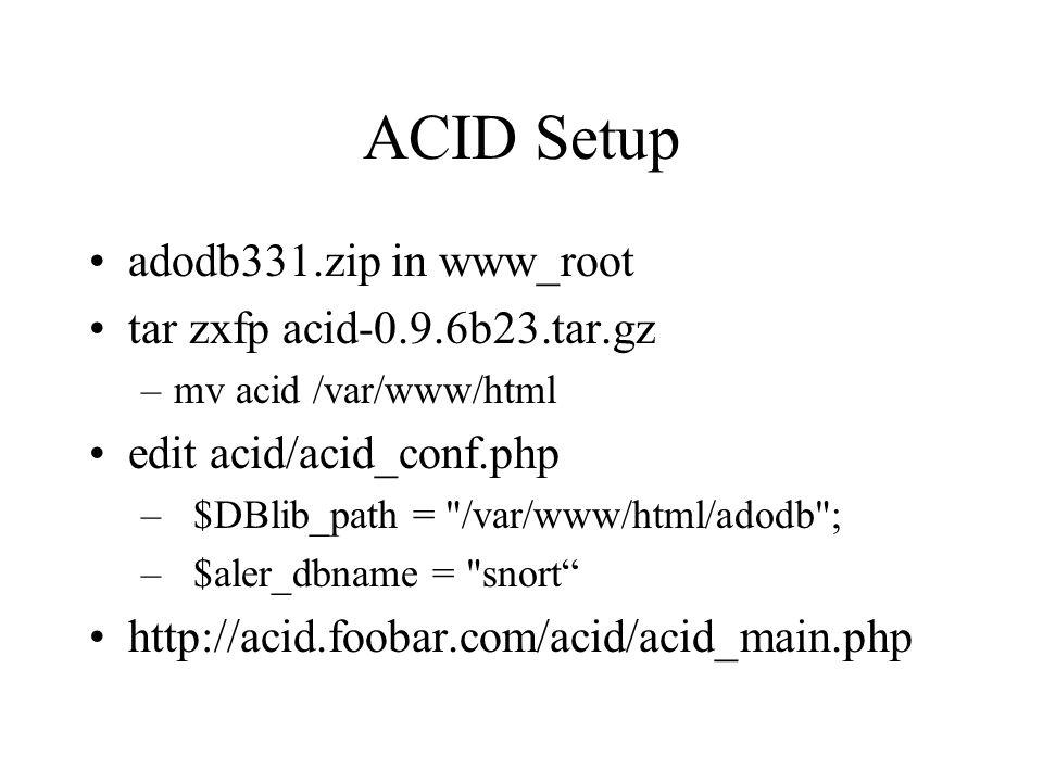 ACID Setup adodb331.zip in www_root tar zxfp acid-0.9.6b23.tar.gz –mv acid /var/www/html edit acid/acid_conf.php –$DBlib_path = /var/www/html/adodb ; –$aler_dbname = snort http://acid.foobar.com/acid/acid_main.php
