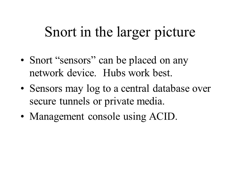 Snort in the larger picture Snort sensors can be placed on any network device.
