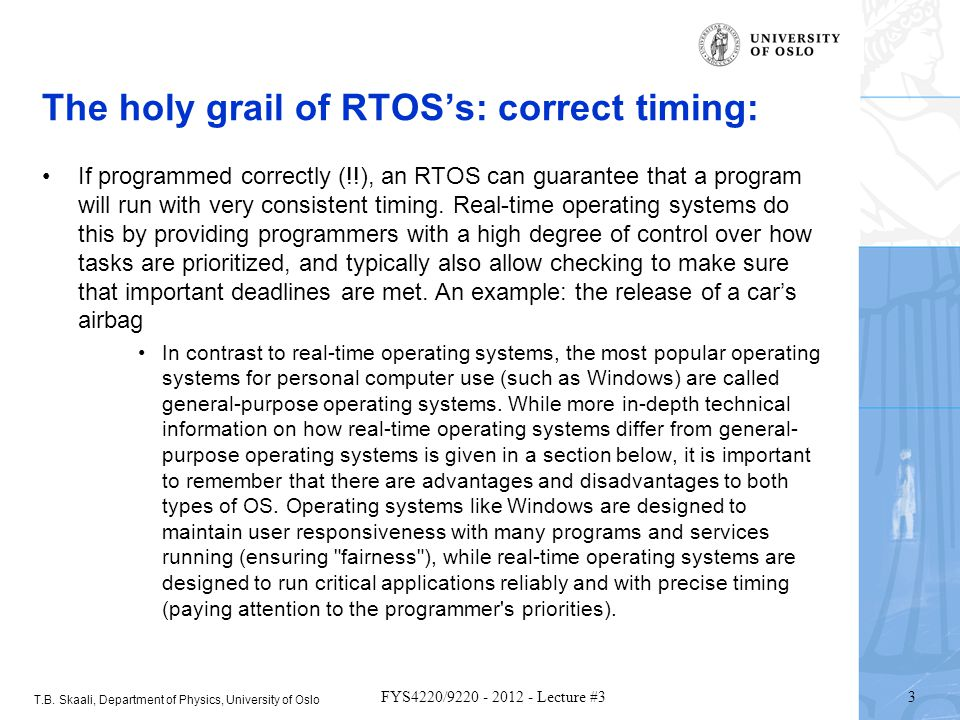 T.B. Skaali, Department of Physics, University of Oslo 3 FYS4220/9220 - 2012 - Lecture #3 The holy grail of RTOSs: correct timing: If programmed corre