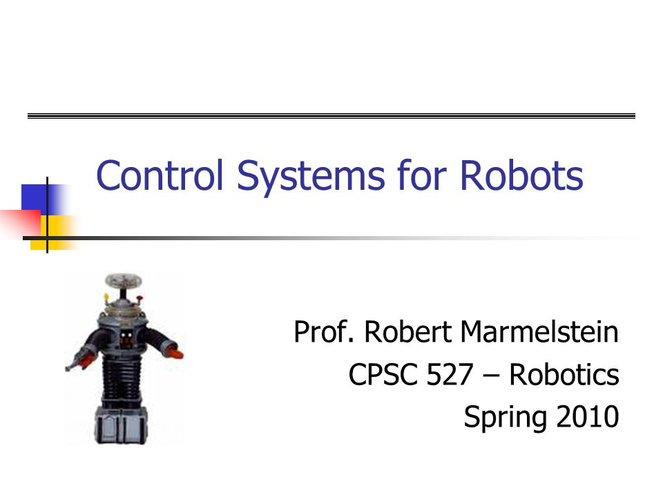 Control Systems for Robots Prof. Robert Marmelstein CPSC 527 – Robotics Spring 2010