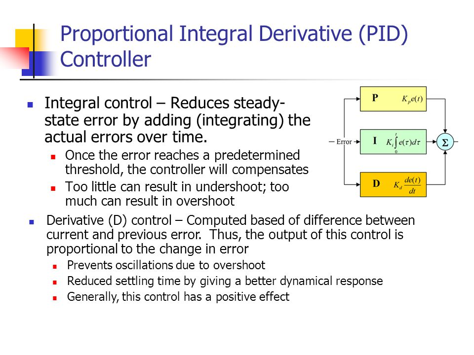 Proportional Integral Derivative (PID) Controller Integral control – Reduces steady- state error by adding (integrating) the actual errors over time.