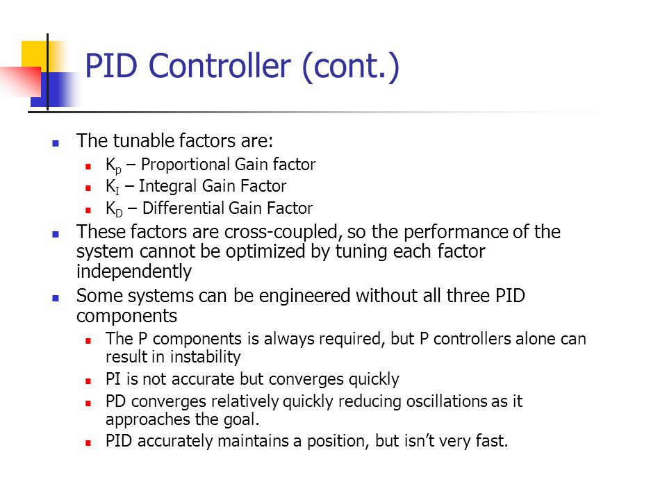PID Controller (cont.) The tunable factors are: K p – Proportional Gain factor K I – Integral Gain Factor K D – Differential Gain Factor These factors