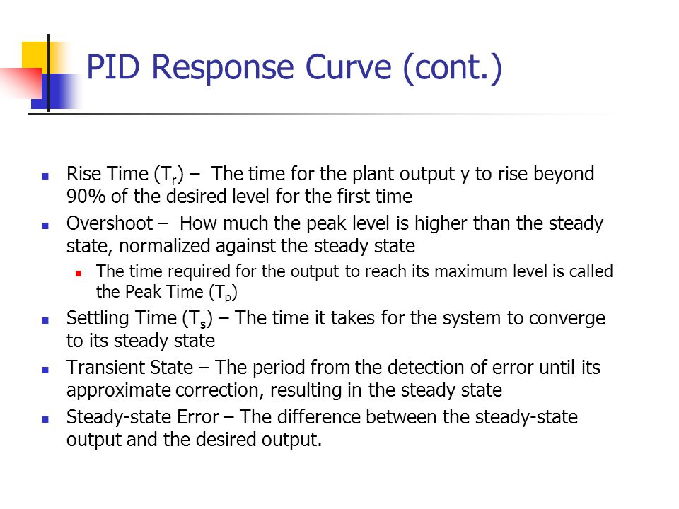 PID Response Curve (cont.) Rise Time (T r ) – The time for the plant output y to rise beyond 90% of the desired level for the first time Overshoot – H