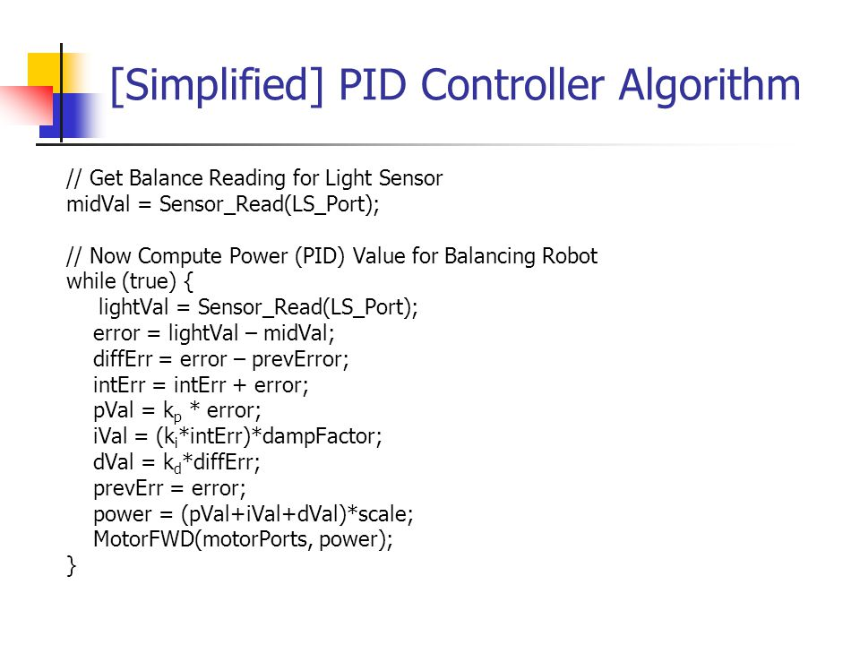 [Simplified] PID Controller Algorithm // Get Balance Reading for Light Sensor midVal = Sensor_Read(LS_Port); // Now Compute Power (PID) Value for Bala