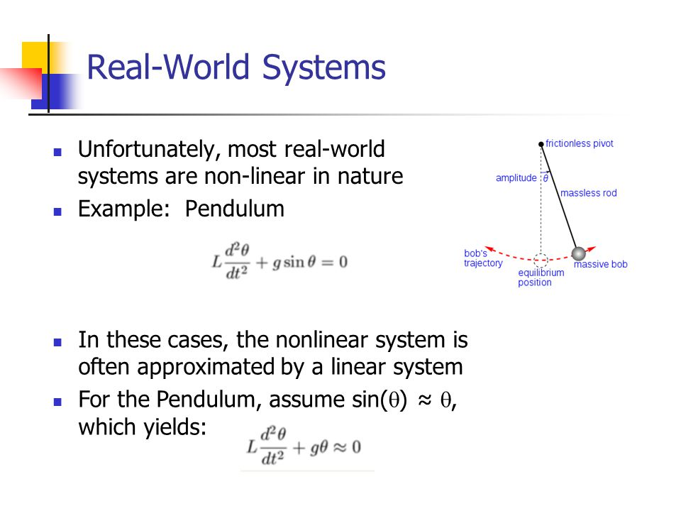 Real-World Systems Unfortunately, most real-world systems are non-linear in nature Example: Pendulum In these cases, the nonlinear system is often app