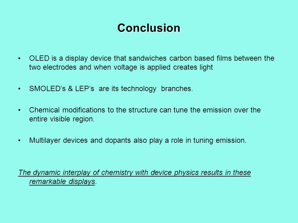 Conclusion OLED is a display device that sandwiches carbon based films between the two electrodes and when voltage is applied creates light SMOLEDs & LEPs are its technology branches.