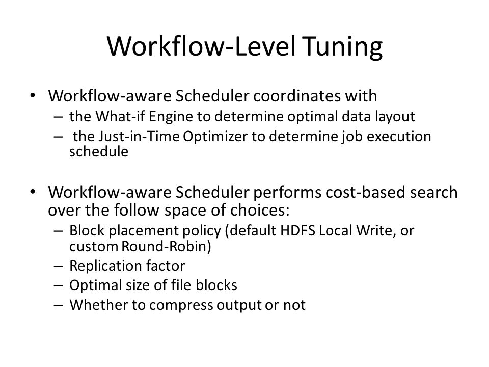Workflow-aware Scheduler coordinates with – the What-if Engine to determine optimal data layout – the Just-in-Time Optimizer to determine job execution schedule Workflow-aware Scheduler performs cost-based search over the follow space of choices: – Block placement policy (default HDFS Local Write, or custom Round-Robin) – Replication factor – Optimal size of file blocks – Whether to compress output or not