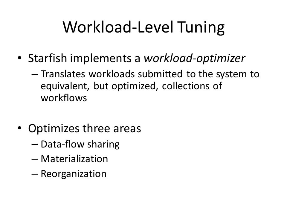 Workload-Level Tuning Starfish implements a workload-optimizer – Translates workloads submitted to the system to equivalent, but optimized, collections of workflows Optimizes three areas – Data-flow sharing – Materialization – Reorganization