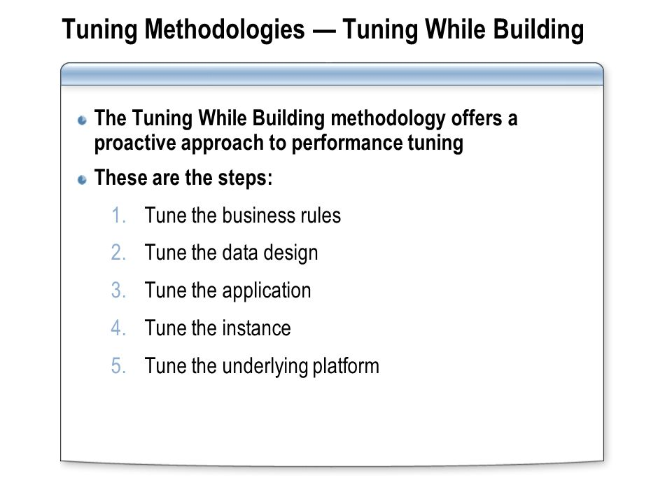 Tuning Methodologies Tuning While Building The Tuning While Building methodology offers a proactive approach to performance tuning These are the steps: 1.Tune the business rules 2.Tune the data design 3.Tune the application 4.Tune the instance 5.Tune the underlying platform