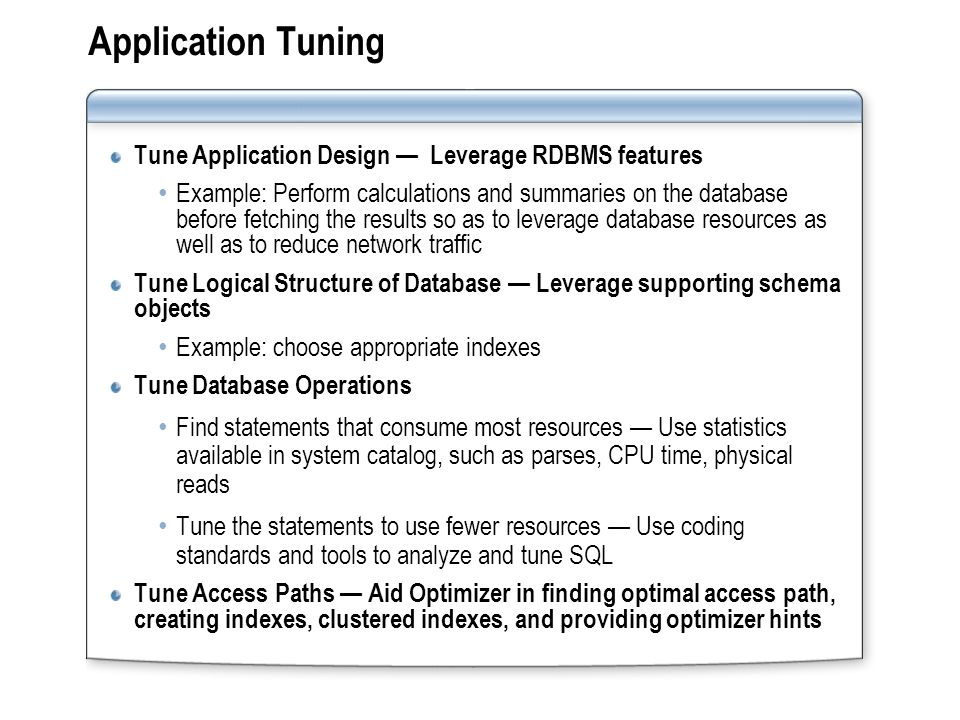 Application Tuning Tune Application Design Leverage RDBMS features Example: Perform calculations and summaries on the database before fetching the results so as to leverage database resources as well as to reduce network traffic Tune Logical Structure of Database Leverage supporting schema objects Example: choose appropriate indexes Tune Database Operations Find statements that consume most resources Use statistics available in system catalog, such as parses, CPU time, physical reads Tune the statements to use fewer resources Use coding standards and tools to analyze and tune SQL Tune Access Paths Aid Optimizer in finding optimal access path, creating indexes, clustered indexes, and providing optimizer hints