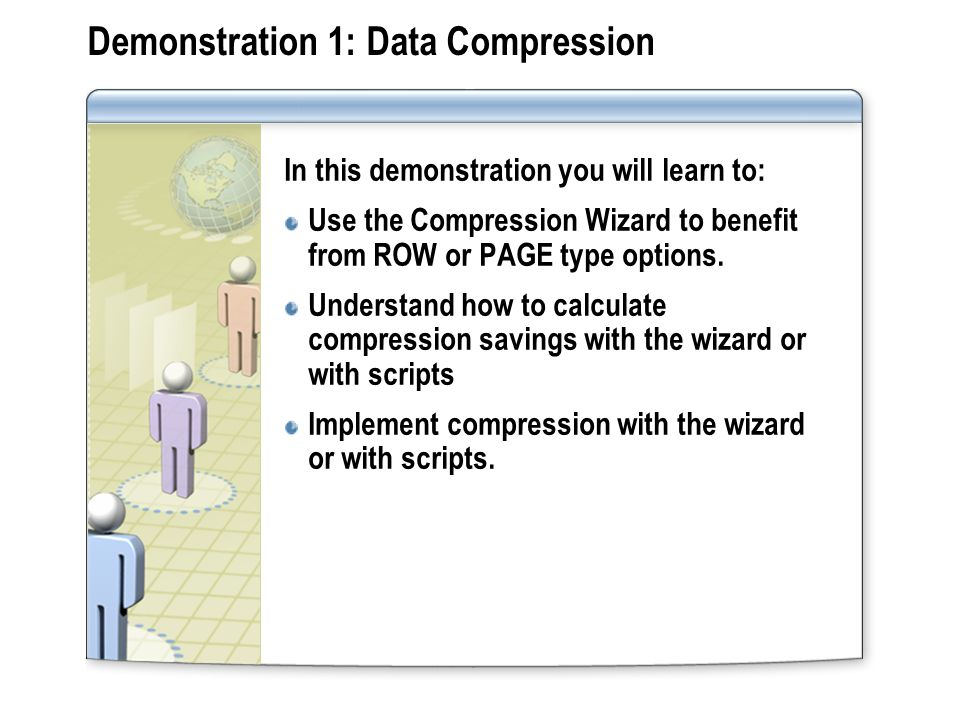 Demonstration 1: Data Compression In this demonstration you will learn to: Use the Compression Wizard to benefit from ROW or PAGE type options.
