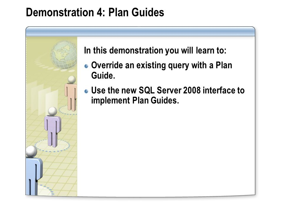 Demonstration 4: Plan Guides In this demonstration you will learn to: Override an existing query with a Plan Guide.