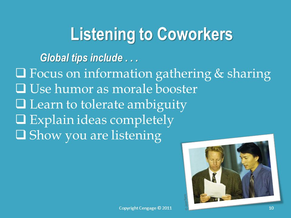 Listening to Coworkers Global tips include... Focus on information gathering & sharing Use humor as morale booster Learn to tolerate ambiguity Explain