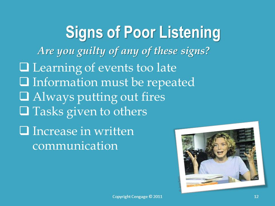 Signs of Poor Listening Are you guilty of any of these signs? Learning of events too late Information must be repeated Always putting out fires Tasks