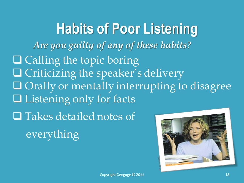 Habits of Poor Listening Are you guilty of any of these habits? Calling the topic boring Criticizing the speakers delivery Orally or mentally interrup
