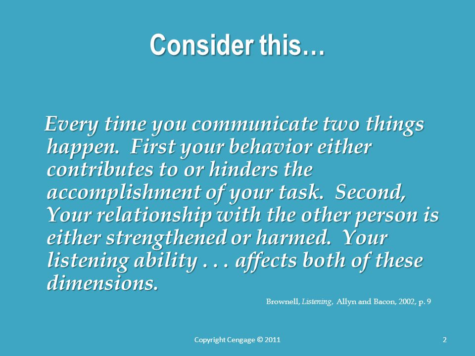 Consider this… Every time you communicate two things happen. First your behavior either contributes to or hinders the accomplishment of your task. Sec