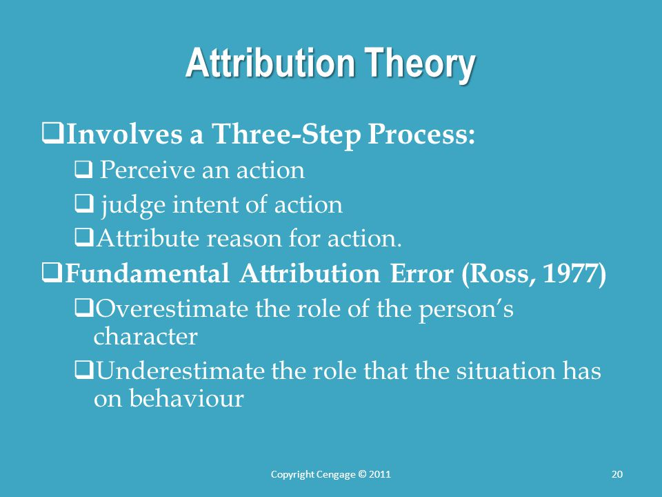 Attribution Theory Involves a Three-Step Process: Perceive an action judge intent of action Attribute reason for action. Fundamental Attribution Error