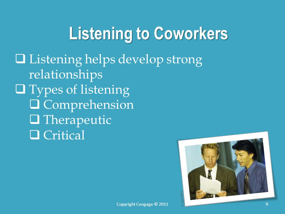 Listening to Coworkers Listening helps develop strong relationships Types of listening Comprehension Therapeutic Critical © Jason Harris 9Copyright Ce