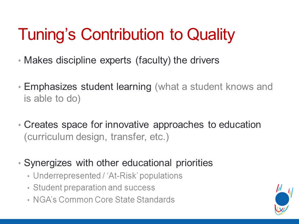Tunings Contribution to Quality Makes discipline experts (faculty) the drivers Emphasizes student learning (what a student knows and is able to do) Cr