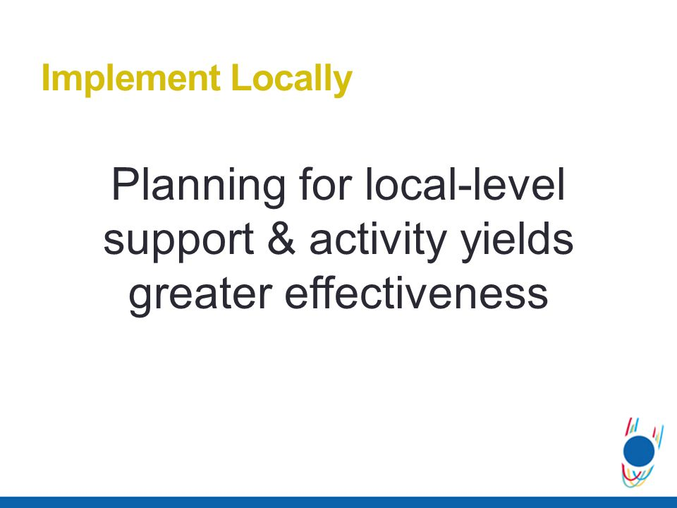 Planning for local-level support & activity yields greater effectiveness