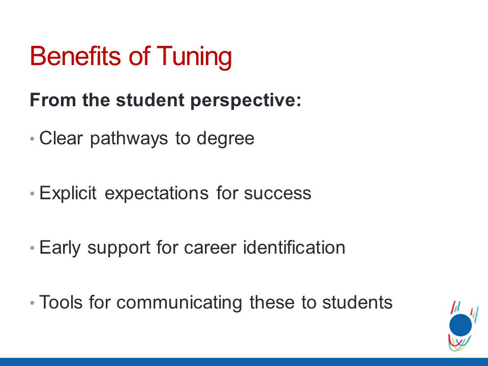 Benefits of Tuning From the student perspective: Clear pathways to degree Explicit expectations for success Early support for career identification Tools for communicating these to students