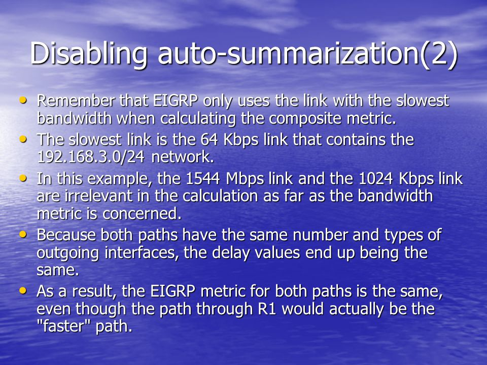 Disabling auto-summarization(2) Remember that EIGRP only uses the link with the slowest bandwidth when calculating the composite metric. Remember that