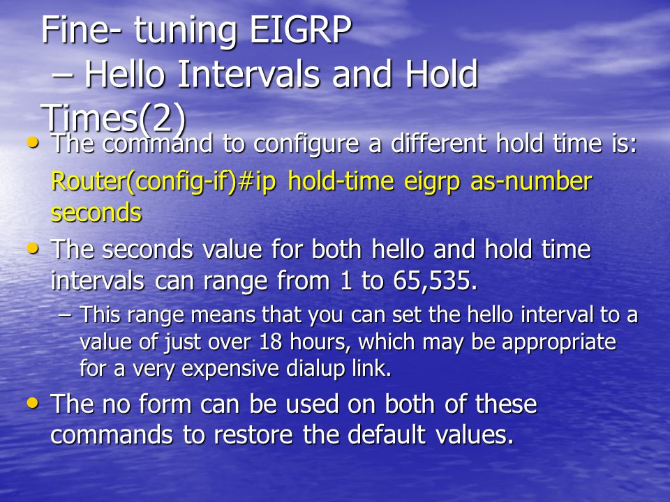 Fine- tuning EIGRP – Hello Intervals and Hold Times(2) The command to configure a different hold time is: The command to configure a different hold ti