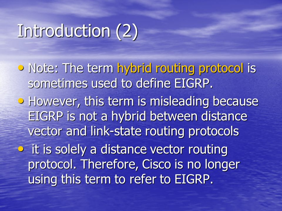 Introduction (2) Note: The term hybrid routing protocol is sometimes used to define EIGRP. Note: The term hybrid routing protocol is sometimes used to