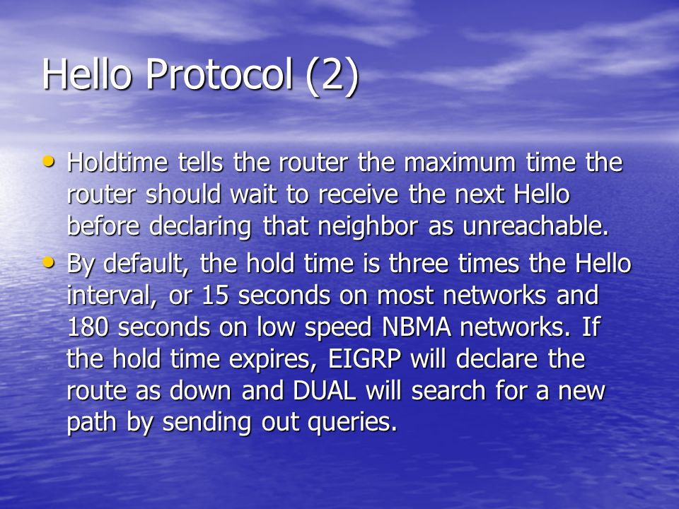 Hello Protocol (2) Holdtime tells the router the maximum time the router should wait to receive the next Hello before declaring that neighbor as unrea