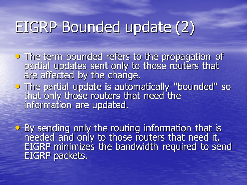 EIGRP Bounded update (2) The term bounded refers to the propagation of partial updates sent only to those routers that are affected by the change. The