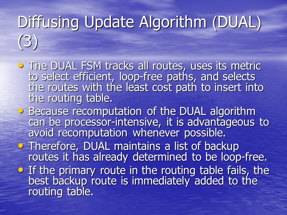 Diffusing Update Algorithm (DUAL) (3) The DUAL FSM tracks all routes, uses its metric to select efficient, loop-free paths, and selects the routes wit