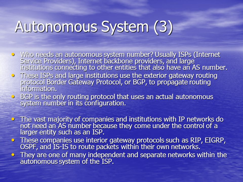 Autonomous System (3) Who needs an autonomous system number? Usually ISPs (Internet Service Providers), Internet backbone providers, and large institu